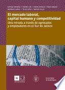 Libro de El Mercado Laboral, Capital Humano Y Competitividad: Una Mirada A Través De Egresados Y Empleadores En El Sur De Jalisco