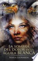 Libro de La Sombra Del Dolor De La águila Blanca