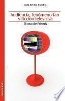 Libro de Audiencia, Fenomeno Fan Y Ficcion Televisiva. El Caso De Friends