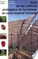 Libro de Guía De Los Cultivos Protegidos De Hortalizas En Zona Tropical Hùmeda