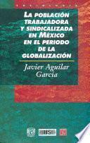 Libro de La Población Trabajadora Y Sindicalizada En México En El Período De La Globalización