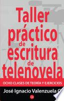 Libro de Taller Práctico De Escritura De Telenovela. Ocho Clases De Teoría Y Ejercicios