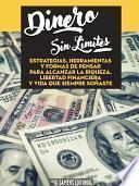 Libro de Dinero Sin Limites: Estrategias, Herramientas Y Formas De Pensar Para Alcanzar La Riqueza, Libertad Financiera Y Vida Que Siempre Soñaste