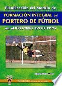 Libro de Planificación Del Modelo De Formación Integral Del Portero De Fútbol En El Proceso Evolutivo