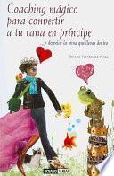 Libro de Coaching Mágico Para Convertir A Tu Rana En Príncipe… Y Desvelar La Reina Que Llevas Dentro