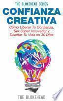 Libro de Confianza Creativa. Cómo Liberar Tu Confianza, Ser Súper Innovador Y Diseñar Tu Vida En 30 Días
