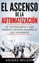 Libro de El Ascenso De La Automatización: La Tecnología Y Los Robots Reemplazarán A Los Humanos