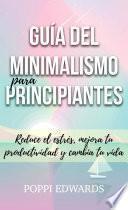 Libro de Guía Del Minimalismo Para Principiantes: Reduce El Estrés, Mejora Tu Productividad Y Cambia Tu Vida