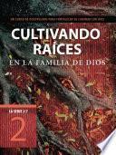 Libro de Cultivando Raices En La Familia De Dios: Un Curso De Discipulado Para Fortalecer Su Caminar Con Dios