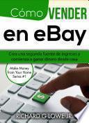 Libro de Cómo Vender En Ebay: Crea Una Segunda Fuente De Ingresos Y Comienza A Ganar Dinero Desde Casa