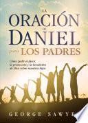 Libro de La Oracion De Daniel Para Los Padres: Como Pedir El Favor, La Proteccion Y La Bendicion De Dios Sobre Nuestros Hijos
