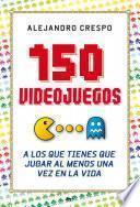 Libro de 150 Videojuegos A Los Que Tienes Que Jugar Al Menos Una Vez En La Vida