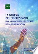 Libro de La GÉnesis Del Ciberespacio. Una VisiÓn Desde Las TeorÍas De La ComunicaciÓn