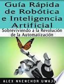 Libro de Guía Rápida De Robótica E Inteligencia Artificial: Sobreviviendo A La Revolución De La Automatización