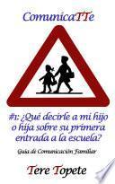 Libro de Comunicatte #1: ¿qué Decirle A Mi Hijo O Hija Sobre Su Primera Entrada A La Escuela?