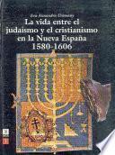 Libro de La Vida Entre El Judaísmo Y El Cristianismo En La Nueva España, 1580 1606