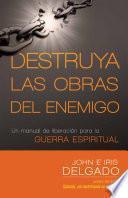 Libro de Destruya Las Obras Del Enemigo: Un Manual De Liberacion Para La Guerra Espiritual
