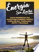 Libro de Energia Sin Limites: Como Despertar Una Inagotable Energia Mental Llena De Paz, Confianza, Exito Y Felicidad