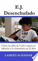Libro de E.j. Desenchufado: Cómo Un Niño De 9 Años Supera Su Adicción A Las Actividades Electrónicas