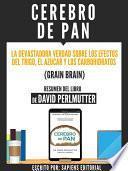Libro de Cerebro De Pan: La Devastadora Verdad Sobre El Efecto Del Trigo, El Azucar Y Los Carbohidratos (grain Brain)   Resumen Del Libro De David Perlmutter