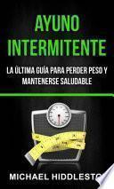 Libro de Ayuno Intermitente: La última Guía Para Perder Peso Y Mantenerse Saludable