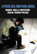 Libro de La Policía Local Como Policía Judicial: Manual Para La Inspección Ocular Técnico Policial