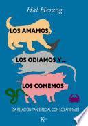 Libro de Los Amamos, Los Odiamos Y … Los Comemos: Esa Relacion Tan Especial Con Los Animales = We Love, We Hate And … Eat Them