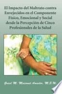 Libro de El Impacto Del Maltrato Contra Envejecidos En El Componente Físico, Emocional Y Social Desde La Percepción De Cinco Profesionales De La Salud