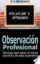 Libro de Observación Profesional: Técnicas Para Sacar El Mayor Provecho De Esta Experiencia