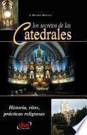 Libro de Los Secretos De Las Catedrales. Historia, Ritos, Prácticas Religiosas