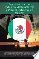 Libro de Apertura Externa, Industria Manufacturera Y Política Industrial En México*