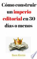 Libro de Cómo Construir Un Imperio Editorial En 30 Días O Menos