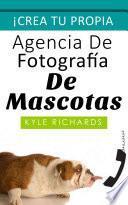 Libro de Crea Tu Propia Agencia De Fotográfia De Mascotas