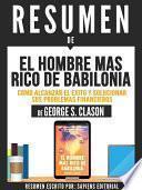 Libro de Resumen De  El Hombre Mas Rico De Babilonia: Como Alcanzar El Éxito Y Solucionar Sus Problemas Financieros   De George S. Clason