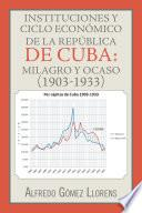 Libro de Instituciones Y Ciclo Económico De La República De Cuba: Milagro Y Ocaso (1903 1933)