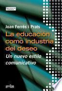 Libro de La Educación Como Industria Del Deseo