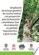 Libro de Ampliación De La Base Genética De Caucho Natural Con Proyección Para La Amazonia Colombiana: Fase De Evaluación En Periodo Improductivo A Gran Escala