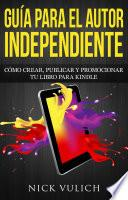 Libro de Guía Para El Autor Independiente: Cómo Crear, Publicar Y Promocionar Tu Libro Para Kindle