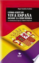Libro de CÓmo Gritar Viva EspaÑa Desde La Izquierda: Una Estrategia Para El Combate Político