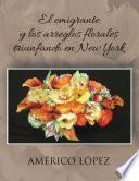 Libro de El Emigrante Y Los Arreglos Florales Triunfando En New York
