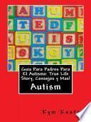 Libro de Guia Para Padres Para El Autismo: True Life Story, Consejos Y Mas!