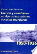 Libro de Ciencia Y Enseñanza En Algunas Instituciones Docentes Murcianas, 1850 1936