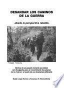 Libro de Desandar Los Caminos De La Guerra : Desde La Perspectiva Rebelde : Hechos De Un Pasado Reciente Que Deben Ser Divulgados Para El Conocimiento De Quienes No Lo Vivieron : El Sueño De Una Guatemala Dife