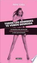Libro de Todos Los Hombres Te Vemos Desnuda. Los Detalles Más íntimos Del Comportamiento De Los Hombres Y Cómo Aprovecharlos