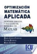 Libro de Optimización Matemática Aplicada. Enunciados, Ejercicios Y Aplicaciones Del Mundo Real Con Matlab