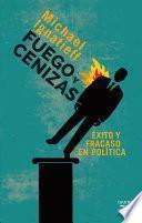 Libro de Fuego Y Cenizas. Éxito Y Fracaso En Política