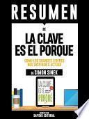 Libro de Resumen De  La Clave Es El Porque: Como Los Grande Lideres Nos Inspiran A Actuar    De Simon Sinek