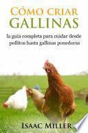 Libro de Cómo Criar Gallinas: La Guía Completa Para Cuidar Desde Pollitos Hasta Gallinas Ponedoras