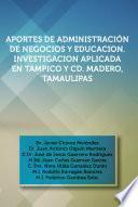 Libro de Aportes De Administraci?n De Negocios Y Educacion. Investigacion Aplicada En Tampico Y Cd. Madero, Tamaulipas