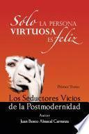 Libro de Solo La Persona Virtuosa Es Feliz: Los Seductores Vicios De La Postmodernidad